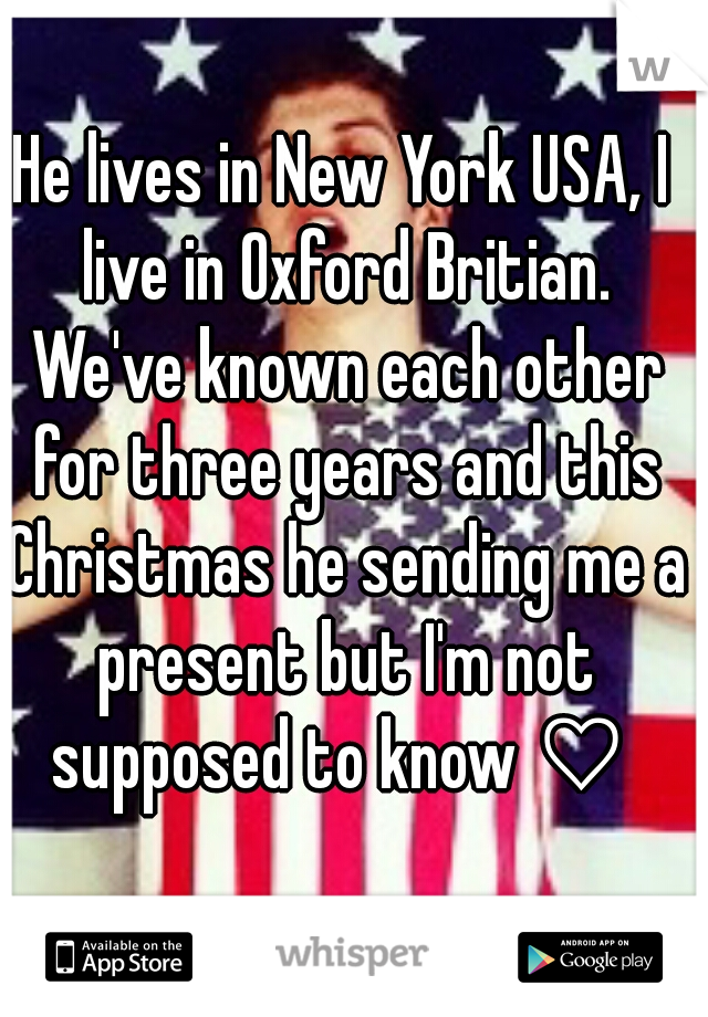 He lives in New York USA, I live in Oxford Britian. We've known each other for three years and this Christmas he sending me a present but I'm not supposed to know ♡