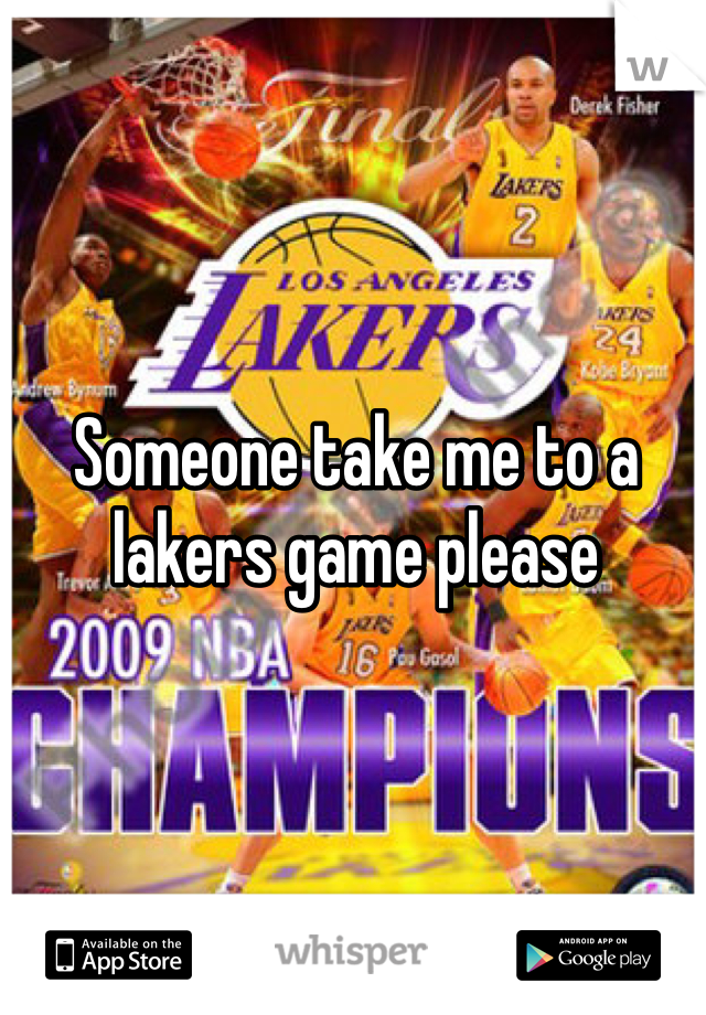 Someone take me to a lakers game please