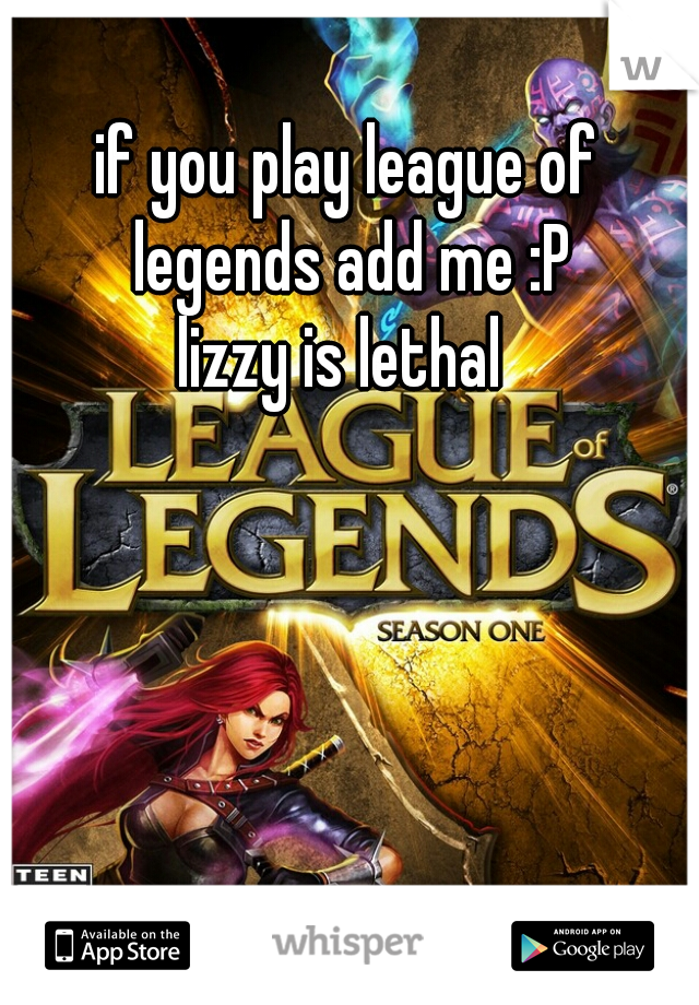 if you play league of legends add me :P lizzy is lethal