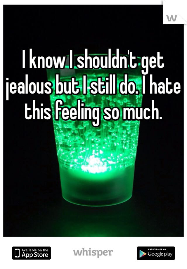 I know I shouldn't get jealous but I still do. I hate this feeling so much.