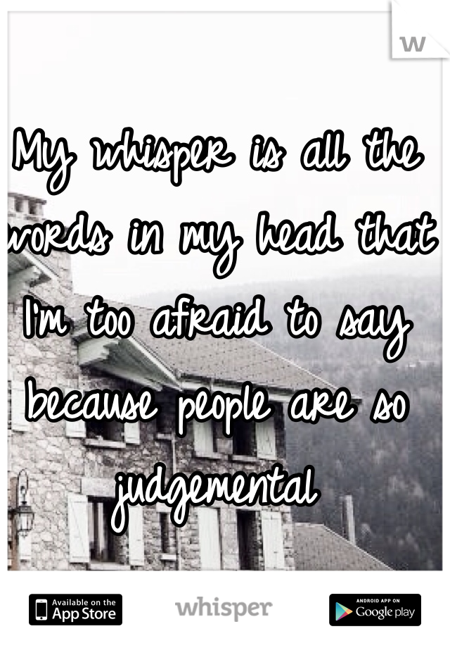 My whisper is all the words in my head that I'm too afraid to say because people are so judgemental