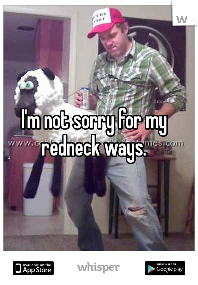 I'm not sorry for my redneck ways.