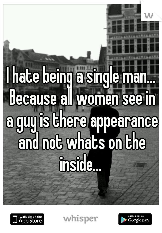I hate being a single man... Because all women see in a guy is there appearance and not whats on the inside...