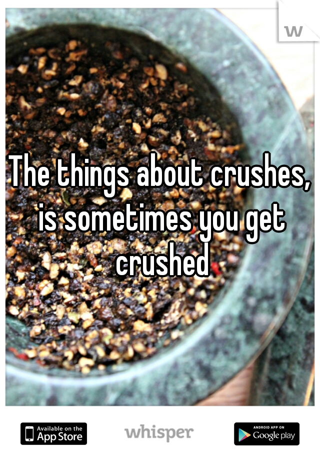 The things about crushes, is sometimes you get crushed