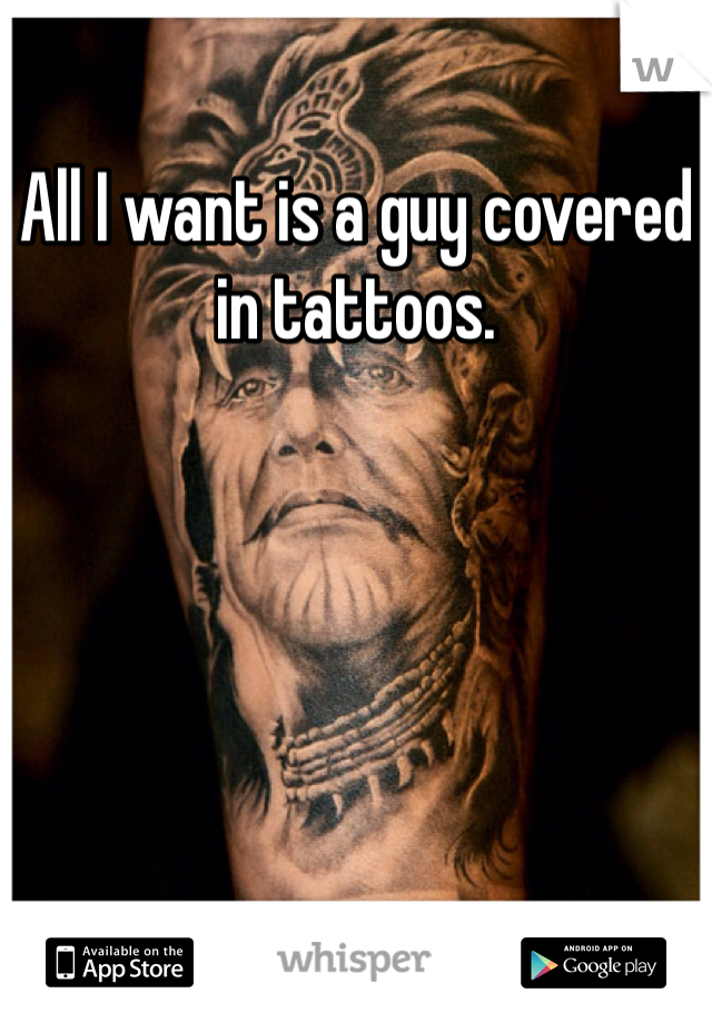 All I want is a guy covered in tattoos.