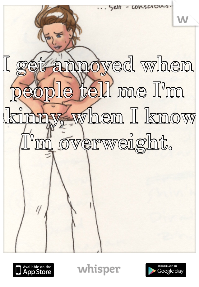 I get annoyed when people tell me I'm skinny, when I know I'm overweight.