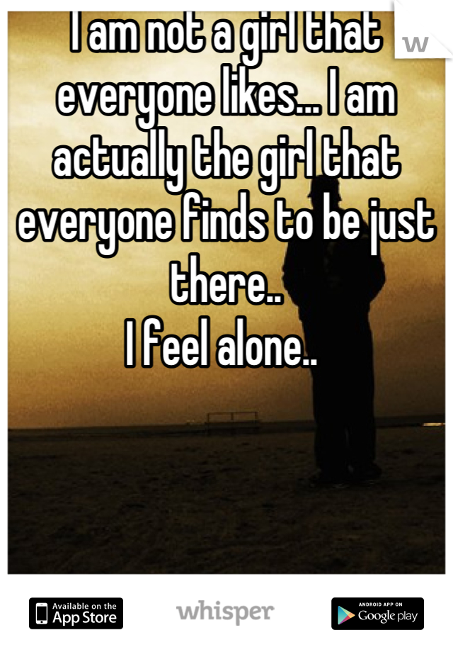 I am not a girl that everyone likes... I am actually the girl that everyone finds to be just there..  I feel alone..