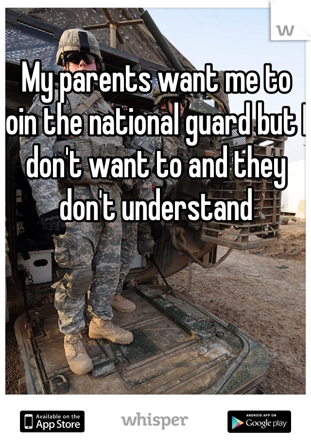 My parents want me to join the national guard but I don't want to and they don't understand