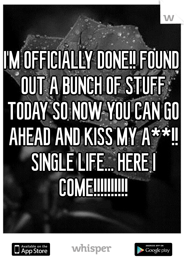 I'M OFFICIALLY DONE!! FOUND OUT A BUNCH OF STUFF TODAY SO NOW YOU CAN GO AHEAD AND KISS MY A**!! SINGLE LIFE... HERE I COME!!!!!!!!!!