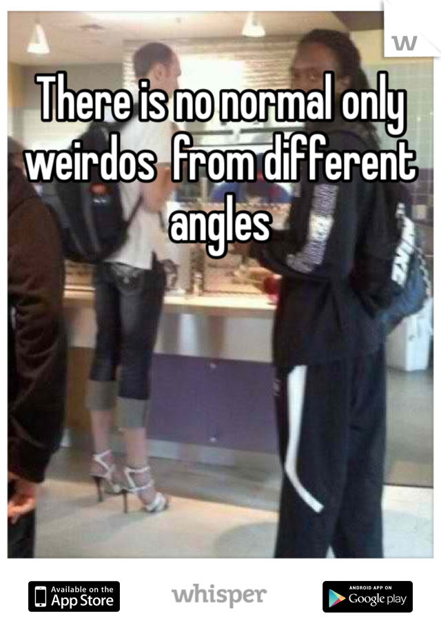 There is no normal only weirdos  from different angles