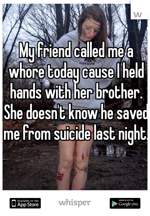 My friend called me a whore today cause I held hands with her brother.  She doesn't know he saved me from suicide last night.