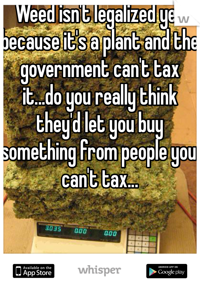 Weed isn't legalized yet because it's a plant and the government can't tax it...do you really think they'd let you buy something from people you can't tax...