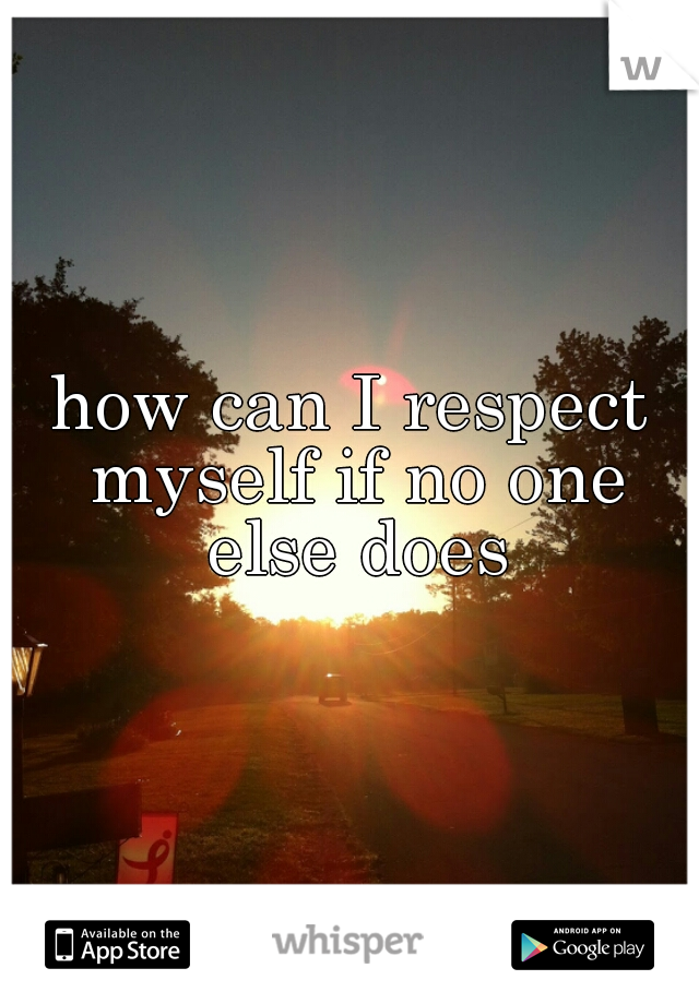 how can I respect myself if no one else does