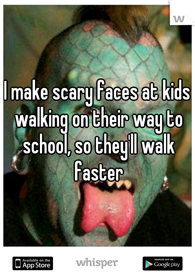 I make scary faces at kids walking on their way to school, so they'll walk faster