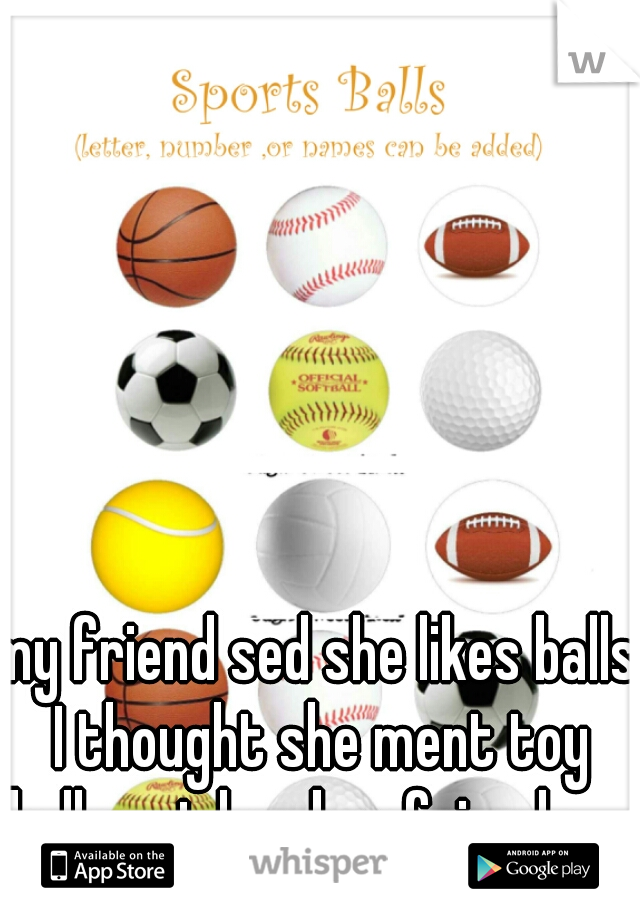 my friend sed she likes balls I thought she ment toy balls not her boy friends .....