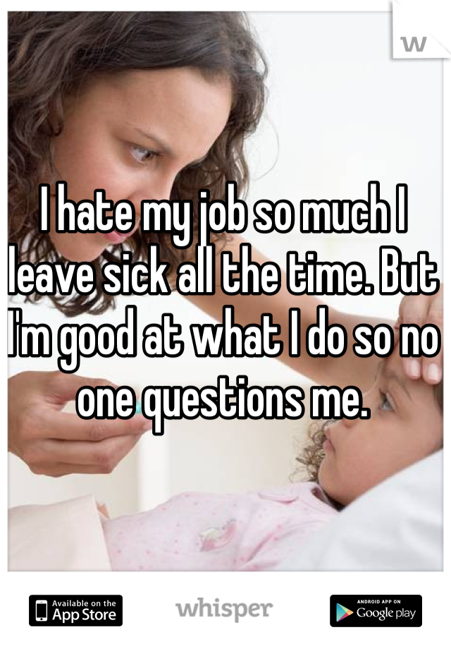 I hate my job so much I leave sick all the time. But I'm good at what I do so no one questions me.
