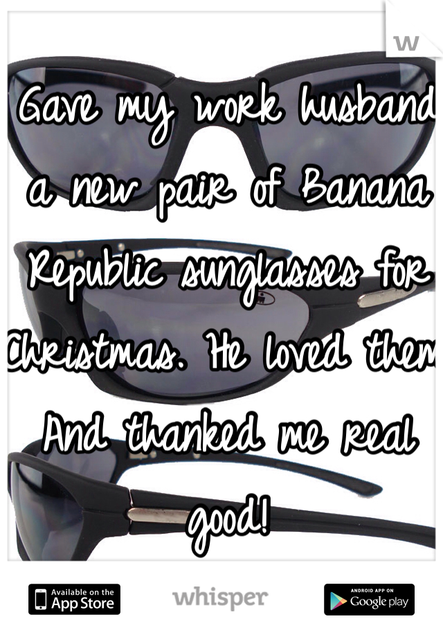 Gave my work husband a new pair of Banana Republic sunglasses for Christmas. He loved them! And thanked me real good!