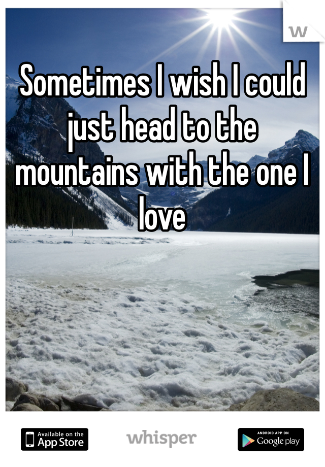 Sometimes I wish I could just head to the mountains with the one I love