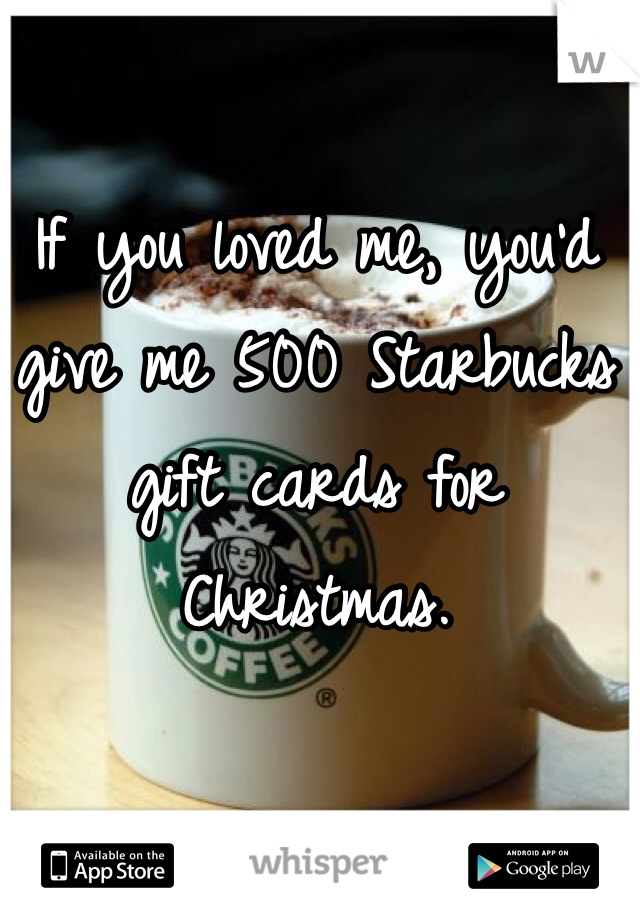 If you loved me, you'd give me 500 Starbucks gift cards for Christmas.