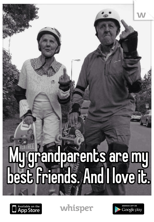 My grandparents are my best friends. And I love it.