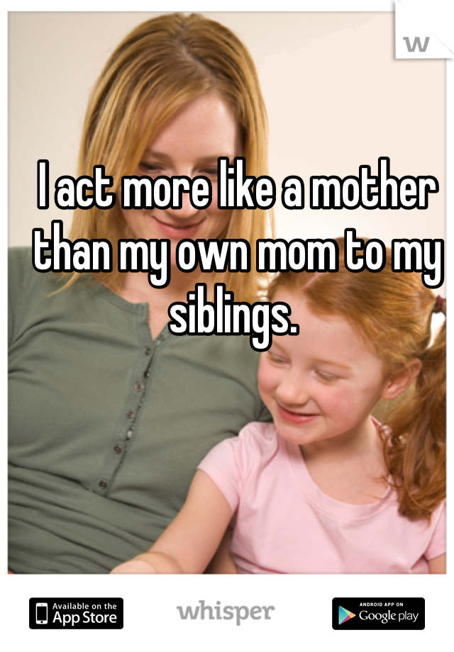 I act more like a mother than my own mom to my siblings.
