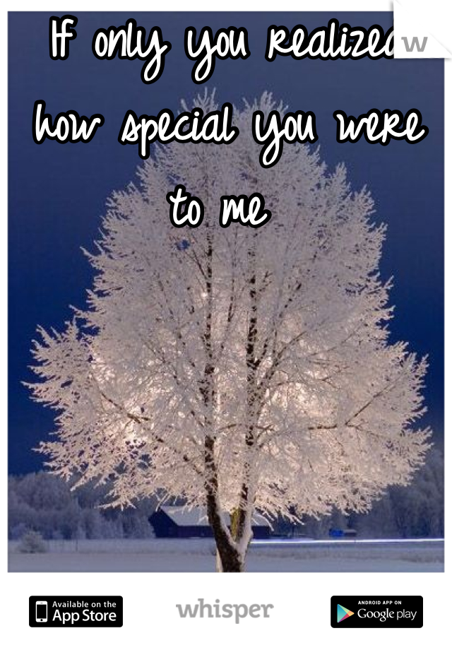 If only you realized how special you were to me