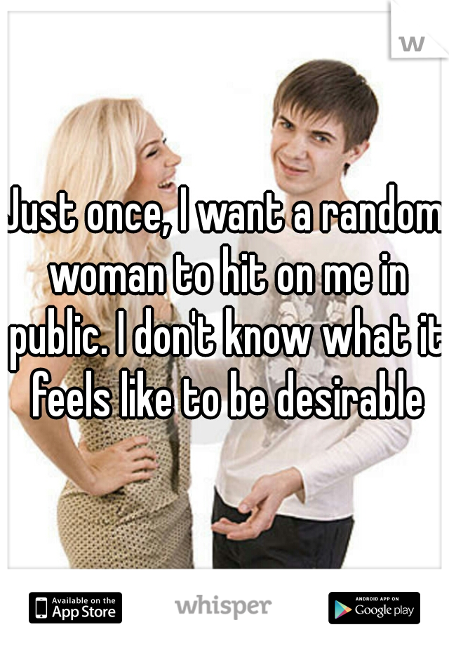 Just once, I want a random woman to hit on me in public. I don't know what it feels like to be desirable