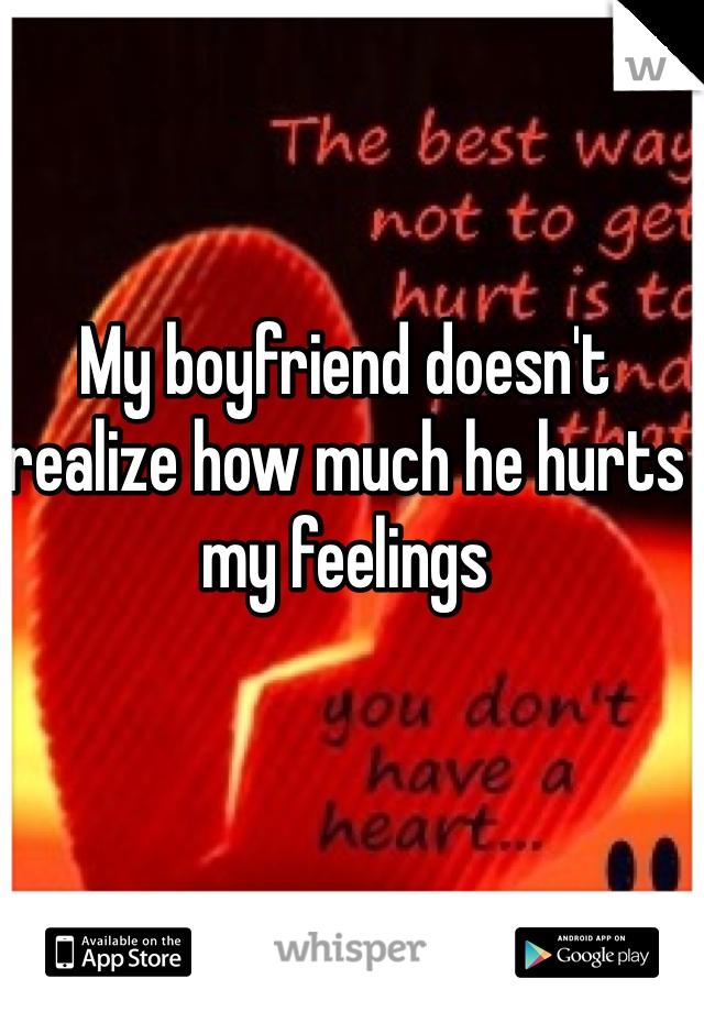My boyfriend doesn't realize how much he hurts my feelings