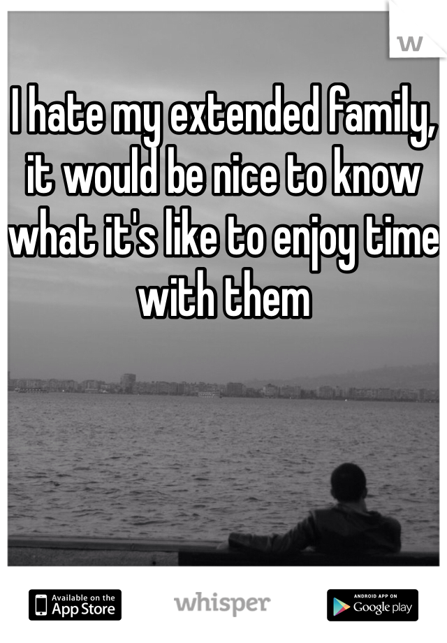 I hate my extended family, it would be nice to know what it's like to enjoy time with them