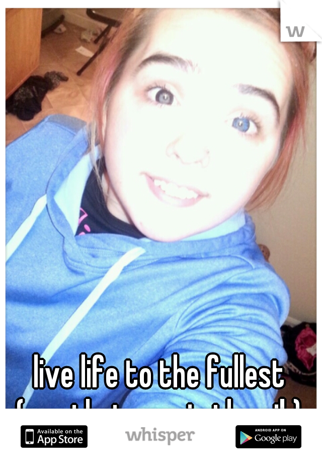 live life to the fullest (yes thats me in the pik)