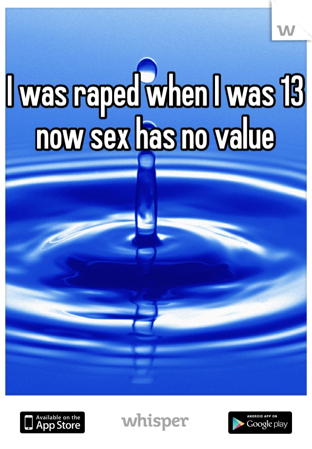 I was raped when I was 13 now sex has no value