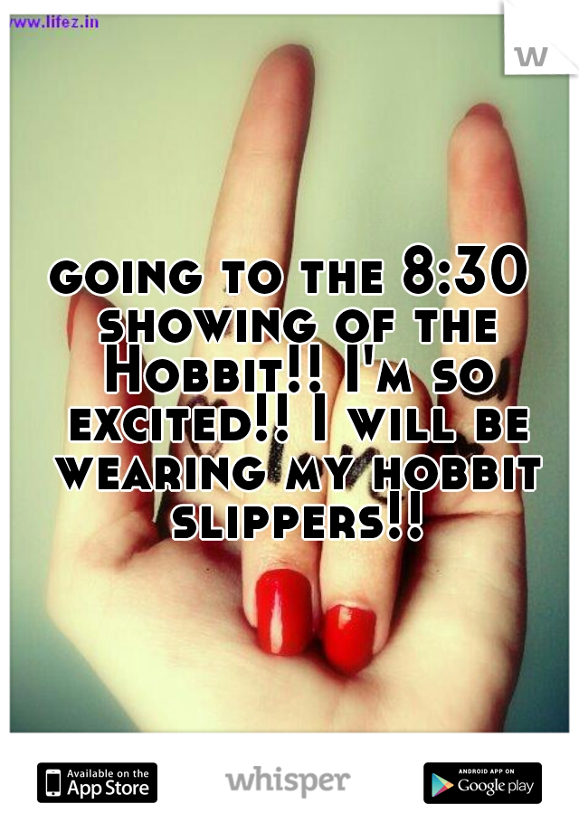 going to the 8:30 showing of the Hobbit!! I'm so excited!! I will be wearing my hobbit slippers!!