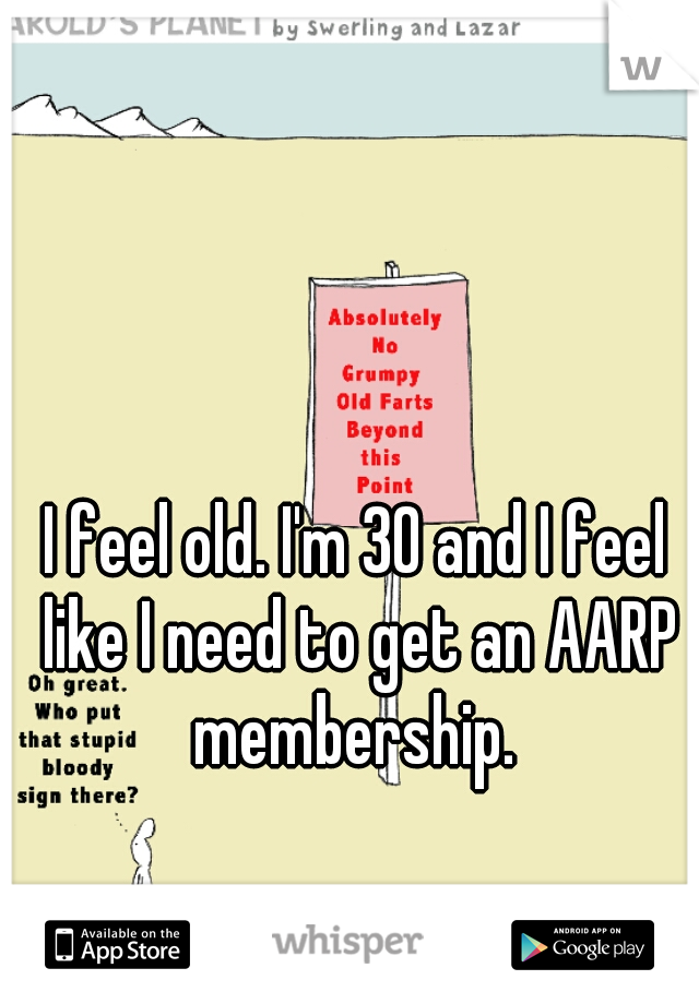 I feel old. I'm 30 and I feel like I need to get an AARP membership.