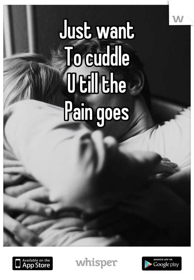 Just want  To cuddle  U till the  Pain goes
