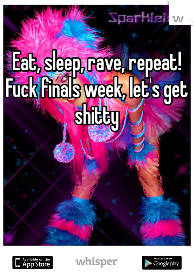 Eat, sleep, rave, repeat! Fuck finals week, let's get shitty