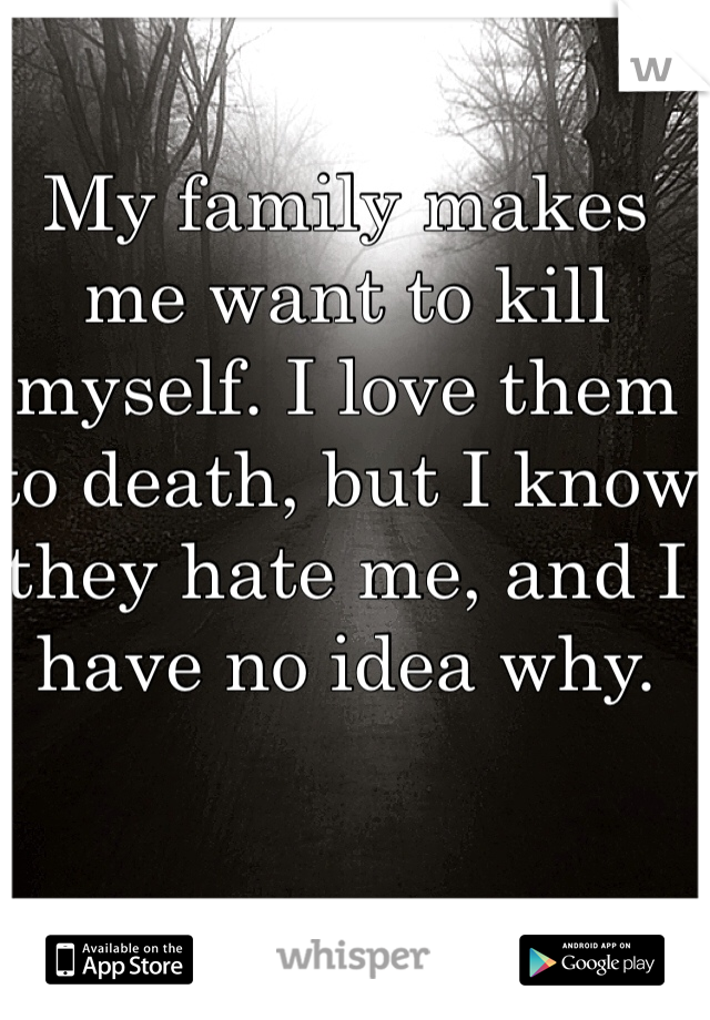 My family makes me want to kill myself. I love them to death, but I know they hate me, and I have no idea why.