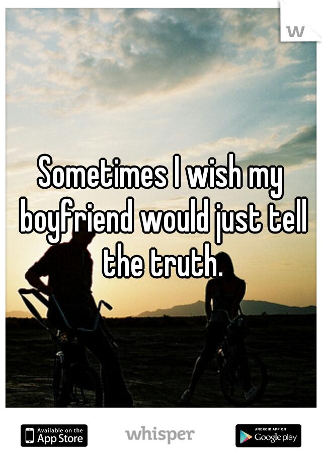 Sometimes I wish my boyfriend would just tell the truth.