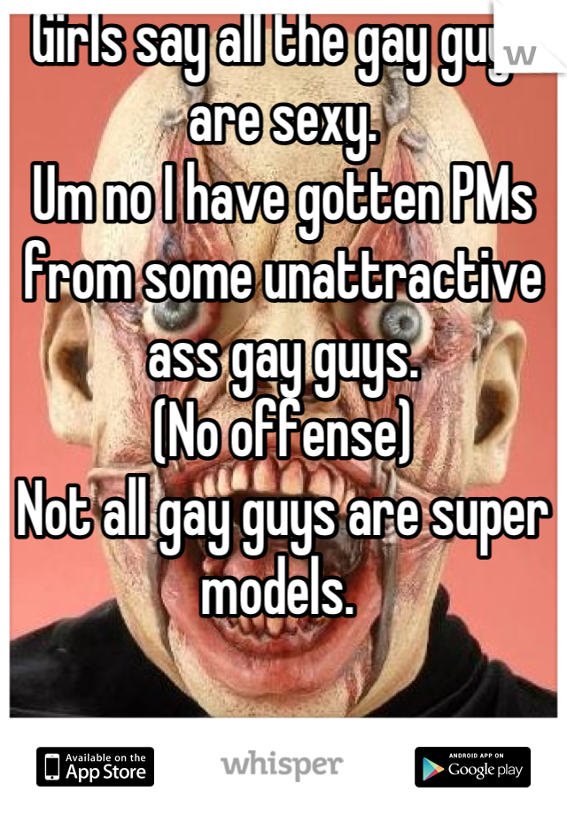 Girls say all the gay guys are sexy.  Um no I have gotten PMs from some unattractive ass gay guys.  (No offense) Not all gay guys are super models.