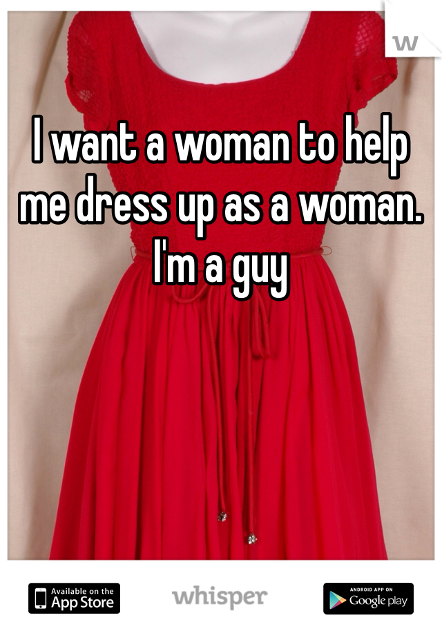 I want a woman to help me dress up as a woman. I'm a guy