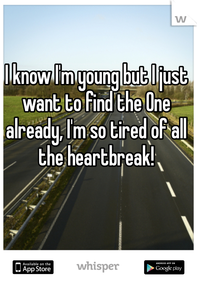 I know I'm young but I just want to find the One already, I'm so tired of all the heartbreak!
