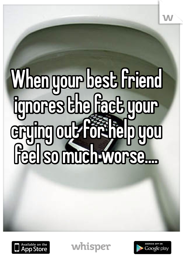 When your best friend ignores the fact your crying out for help you feel so much worse....