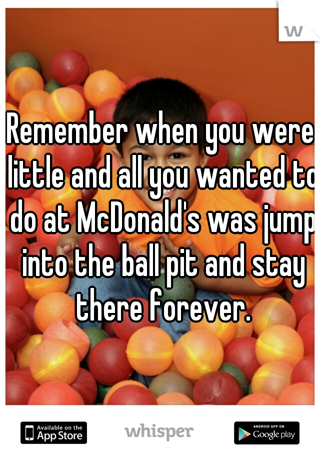 Remember when you were little and all you wanted to do at McDonald's was jump into the ball pit and stay there forever.
