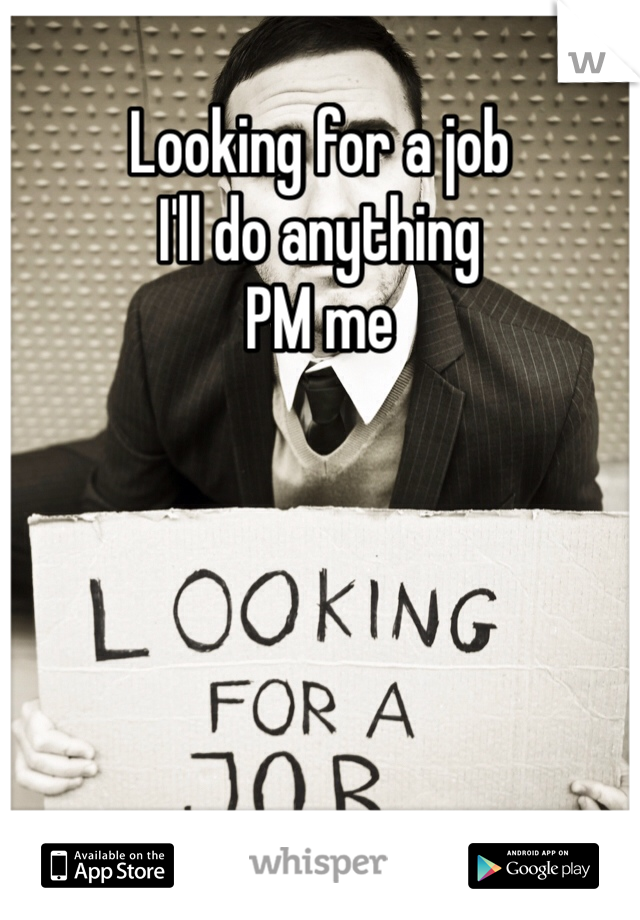 Looking for a job I'll do anything  PM me