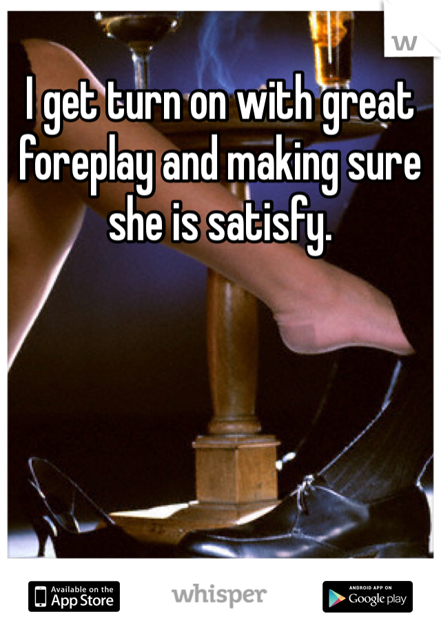 I get turn on with great  foreplay and making sure she is satisfy.
