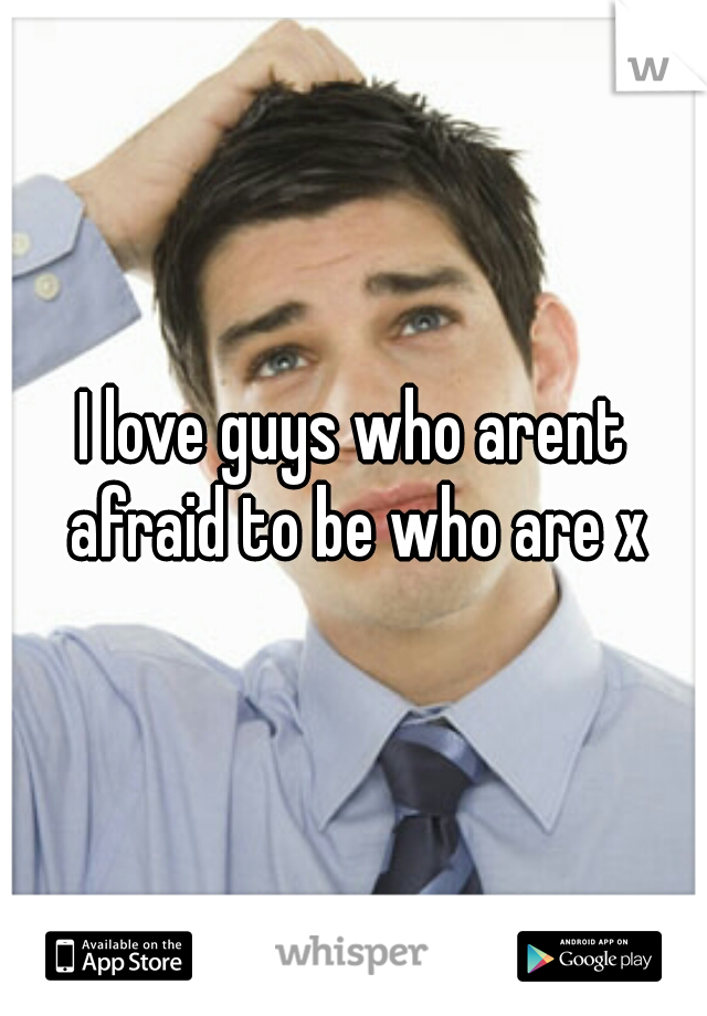 I love guys who arent afraid to be who are x