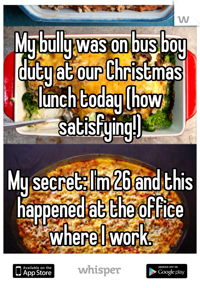 My bully was on bus boy duty at our Christmas lunch today (how satisfying!)  My secret: I'm 26 and this happened at the office where I work.