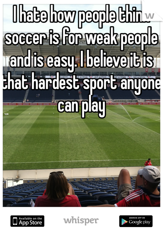 I hate how people think soccer is for weak people and is easy. I believe it is that hardest sport anyone can play