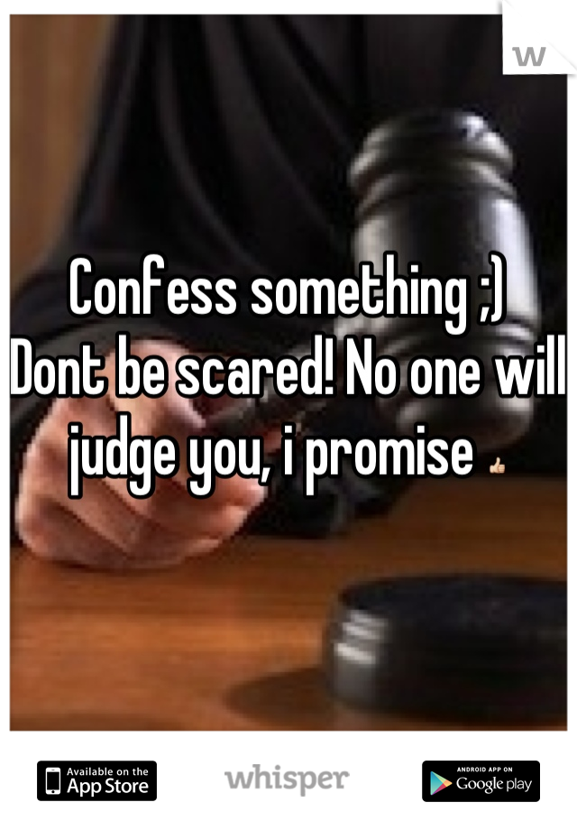 Confess something ;)  Dont be scared! No one will judge you, i promise 👍