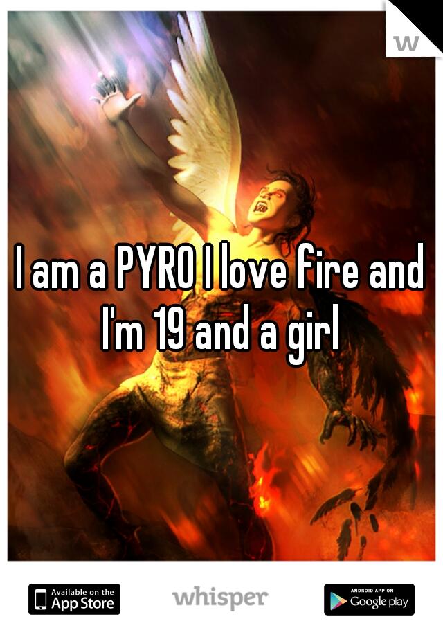 I am a PYRO I love fire and I'm 19 and a girl