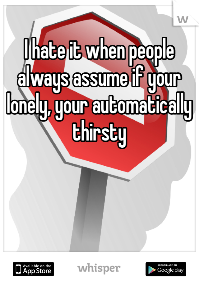 I hate it when people always assume if your lonely, your automatically thirsty